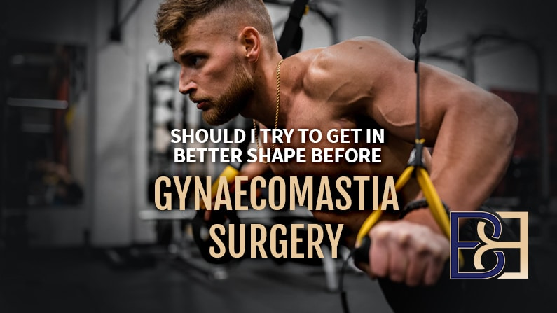 Should I Get in Shape Before Gynaecomastia Surgery?